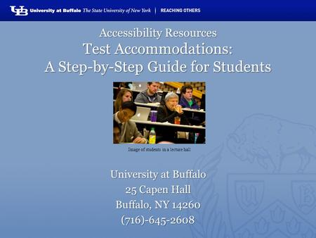 Accessibility Resources Test Accommodations: A Step-by-Step Guide for Students University at Buffalo 25 Capen Hall Buffalo, NY 14260 (716)-645-2608 Image.