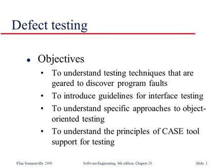 ©Ian Sommerville 2000 Software Engineering, 6th edition. Chapter 20 Slide 1 Defect testing l Objectives To understand testing techniques that are geared.