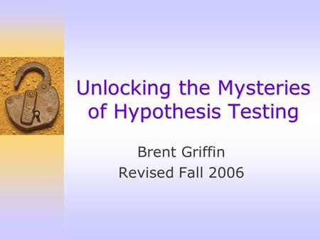 Brent Griffin Revised Fall 2006 Unlocking the Mysteries of Hypothesis Testing.