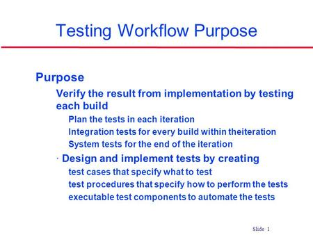 Slide 1 Testing Workflow Purpose l Purpose Verify the result from implementation by testing each build Plan the tests in each iteration Integration tests.
