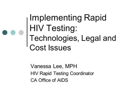 Implementing Rapid HIV Testing: Technologies, Legal and Cost Issues Vanessa Lee, MPH HIV Rapid Testing Coordinator CA Office of AIDS.