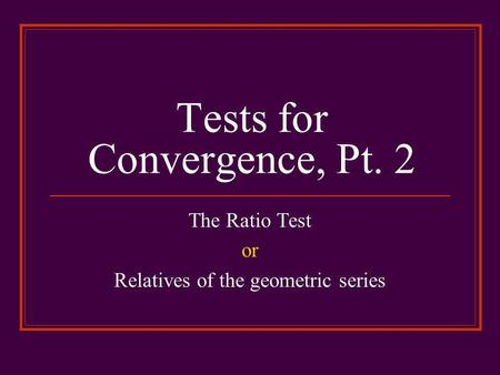 Tests for Convergence, Pt. 2 The Ratio Test or Relatives of the geometric series.