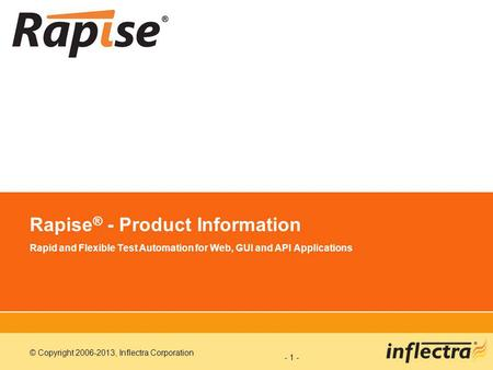 © Copyright 2006-2013, Inflectra Corporation - 1 - Rapise ® - Product Information Rapid and Flexible Test Automation for Web, GUI and API Applications.