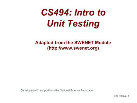 Unit Testing - 1 CS494: Intro to Unit Testing Adapted from the SWENET Module (http://www.swenet.org) Developed with support from the National Science Foundation.