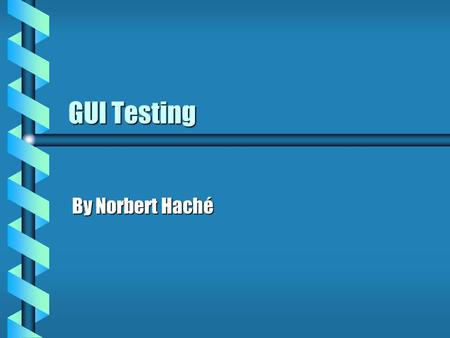 GUI Testing By Norbert Haché. Contents b What is GUI testing b Elements of GUI testing b Old Approach (TRUMP Project) b Scripting b Capture / Replay b.