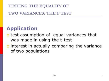 Fdist1 TESTING THE EQUALITY OF TWO VARIANCES: THE F TEST Application test assumption of equal variances that was made in using the t-test interest in actually.