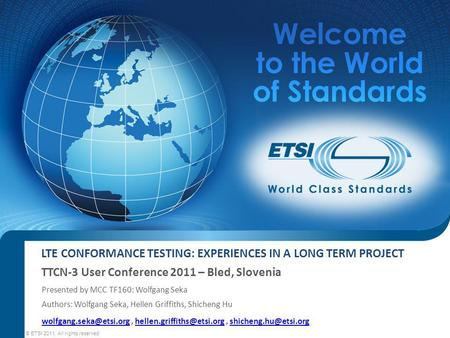 LTE CONFORMANCE TESTING: EXPERIENCES IN A LONG TERM PROJECT TTCN-3 User Conference 2011 – Bled, Slovenia © ETSI 2011. All rights reserved Presented by.