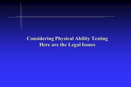 Considering Physical Ability Testing Here are the Legal Issues.