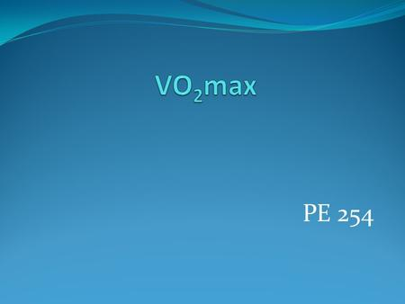 PE 254. Maximal oxygen uptake ALSO CALLED: VO2 max Peak aerobic power Maximal aerobic power Maximum voluntary oxygen consumption Cardio-respiratory aerobic.
