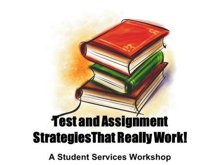 Test and Assignment StrategiesThat Really Work! A Student Services Workshop.