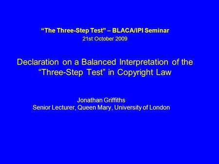 The Three-Step Test – BLACA/IPI Seminar 21st October 2009 Declaration on a Balanced Interpretation of the Three-Step Test in Copyright Law Jonathan Griffiths.