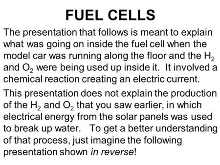 FUEL CELLS The presentation that follows is meant to explain what was going on inside the fuel cell when the model car was running along the floor and.
