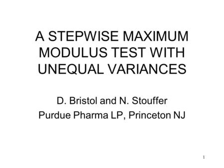 1 A STEPWISE MAXIMUM MODULUS TEST WITH UNEQUAL VARIANCES D. Bristol and N. Stouffer Purdue Pharma LP, Princeton NJ.