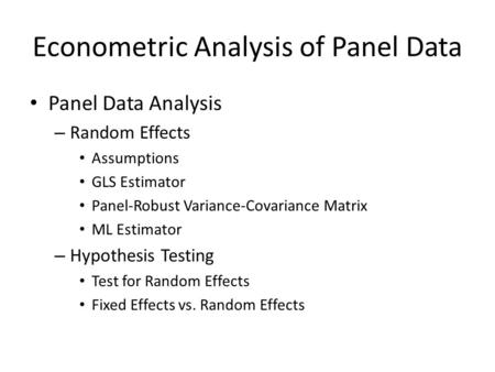 Econometric Analysis of Panel Data Panel Data Analysis – Random Effects Assumptions GLS Estimator Panel-Robust Variance-Covariance Matrix ML Estimator.