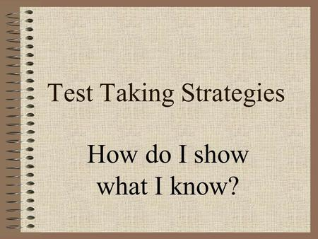 Test Taking Strategies How do I show what I know?.