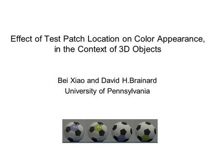 Effect of Test Patch Location on Color Appearance, in the Context of 3D Objects Bei Xiao and David H.Brainard University of Pennsylvania.