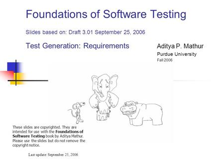Foundations of Software Testing Slides based on: Draft 3.01 September 25, 2006 Test Generation: Requirements Aditya P. Mathur Purdue University Fall 2006.