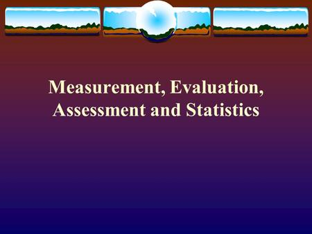 Measurement, Evaluation, Assessment and Statistics