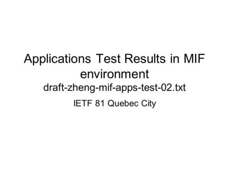 Applications Test Results in MIF environment draft-zheng-mif-apps-test-02.txt IETF 81 Quebec City.