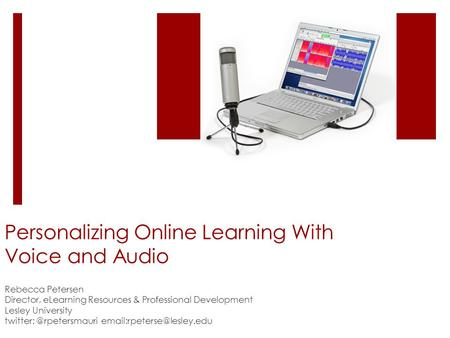 Personalizing Online Learning With Voice and Audio Rebecca Petersen Director, eLearning Resources & Professional Development Lesley University twitter: