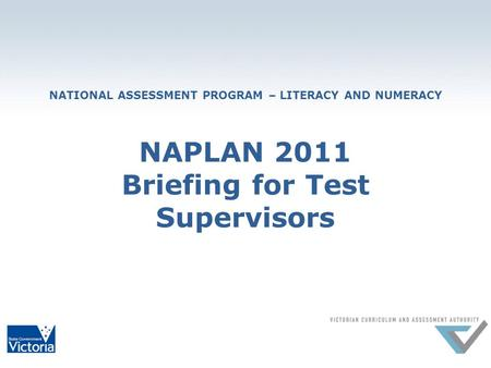 NATIONAL ASSESSMENT PROGRAM – LITERACY AND NUMERACY NAPLAN 2011 Briefing for Test Supervisors.