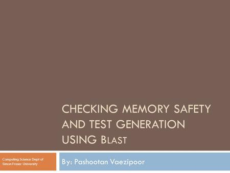 CHECKING MEMORY SAFETY AND TEST GENERATION USING B LAST By: Pashootan Vaezipoor Computing Science Dept of Simon Fraser University.