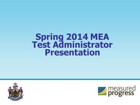 Spring 2014 MEA Test Administrator Presentation. 2 Administering the Maine Educational Assessment correctly is essential for ensuring an equitable experience.