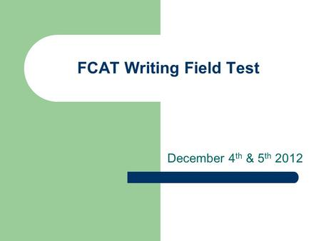 FCAT Writing Field Test December 4 th & 5 th 2012.