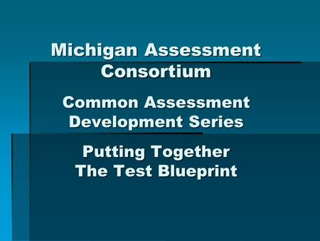 Michigan Assessment Consortium Common Assessment Development Series Putting Together The Test Blueprint.