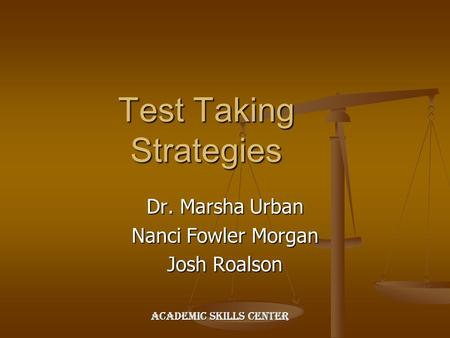 Test Taking Strategies Dr. Marsha Urban Nanci Fowler Morgan Josh Roalson Academic Skills Center.