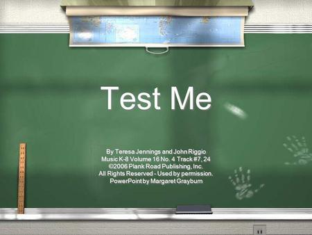 Test Me By Teresa Jennings and John Riggio Music K-8 Volume 16 No. 4 Track #7, 24 ©2006 Plank Road Publishing, Inc. All Rights Reserved - Used by permission.