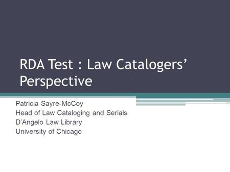 RDA Test : Law Catalogers Perspective Patricia Sayre-McCoy Head of Law Cataloging and Serials DAngelo Law Library University of Chicago.
