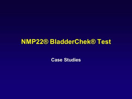 NMP22® BladderChek® Test Case Studies. Value of a False Positive Test Result: Case Study #2 Diagnosis: 68 year old male non-smoker Presenting symptom: