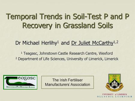 Temporal Trends in Soil-Test P and P Recovery in Grassland Soils Dr Michael Herlihy 1 and Dr Juliet McCarthy 1,2 1 Teagasc, Johnstown Castle Research Centre,