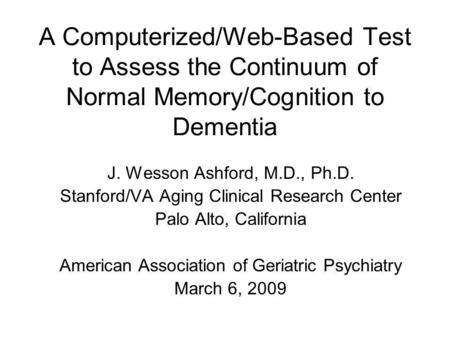 A Computerized/Web-Based Test to Assess the Continuum of Normal Memory/Cognition to Dementia J. Wesson Ashford, M.D., Ph.D. Stanford/VA Aging Clinical.