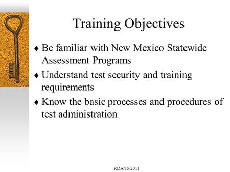 RDA/cb/2011 Training Objectives Be familiar with New Mexico Statewide Assessment Programs Understand test security and training requirements Know the basic.