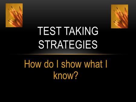 How do I show what I know? TEST TAKING STRATEGIES.