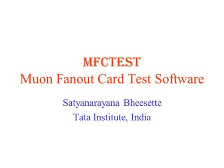 MFCTEST Muon Fanout Card Test Software Satyanarayana Bheesette Tata Institute, India.
