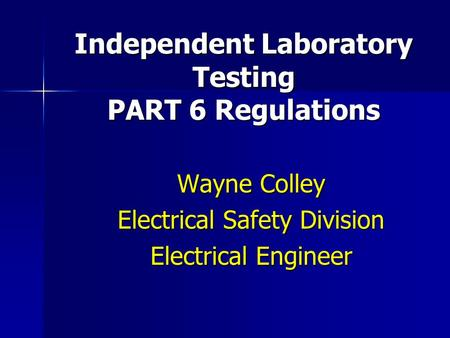 Independent Laboratory Testing PART 6 Regulations Wayne Colley Electrical Safety Division Electrical Engineer.