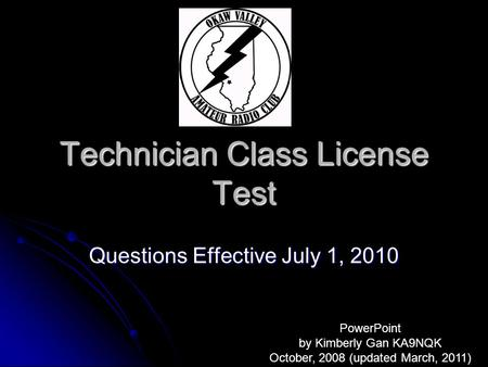 Technician Class License Test Questions Effective July 1, 2010 PowerPoint by Kimberly Gan KA9NQK October, 2008 (updated March, 2011)