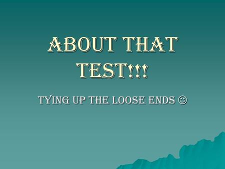 About that TEST!!! Tying up the loose ends Tying up the loose ends.