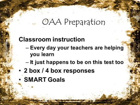 OAA Preparation Classroom instruction –Every day your teachers are helping you learn –It just happens to be on this test too 2 box / 4 box responses SMART.