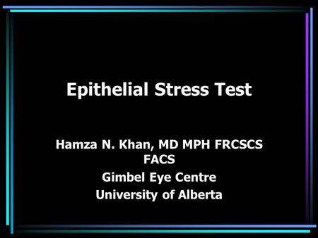 Epithelial Stress Test Hamza N. Khan, MD MPH FRCSCS FACS Gimbel Eye Centre University of Alberta.