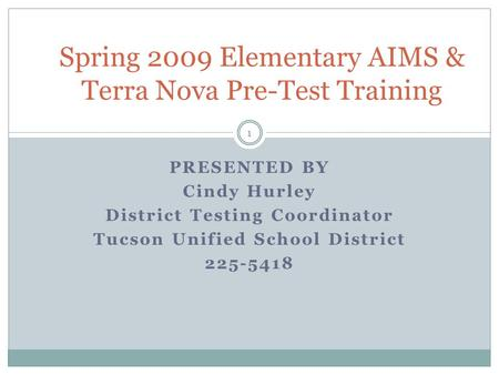 1 PRESENTED BY Cindy Hurley District Testing Coordinator Tucson Unified School District 225-5418 Spring 2009 Elementary AIMS & Terra Nova Pre-Test Training.