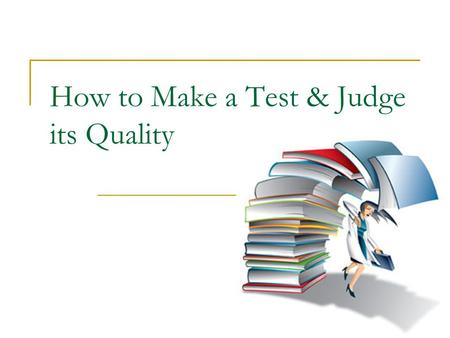 How to Make a Test & Judge its Quality. Aim of the Talk Acquaint teachers with the characteristics of a good and objective test See Item Analysis techniques.