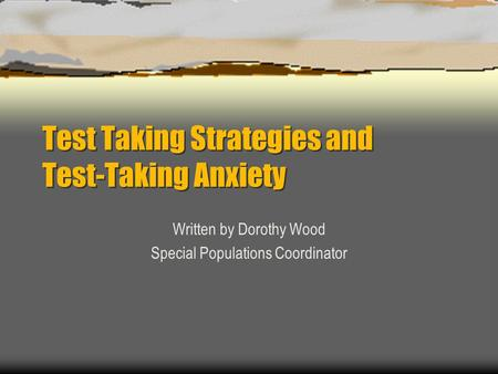 Test Taking Strategies and Test-Taking Anxiety Written by Dorothy Wood Special Populations Coordinator.