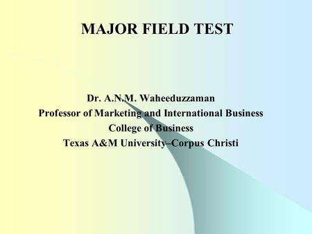 MAJOR FIELD TEST Dr. A.N.M. Waheeduzzaman Professor of Marketing and International Business College of Business Texas A&M University–Corpus Christi.