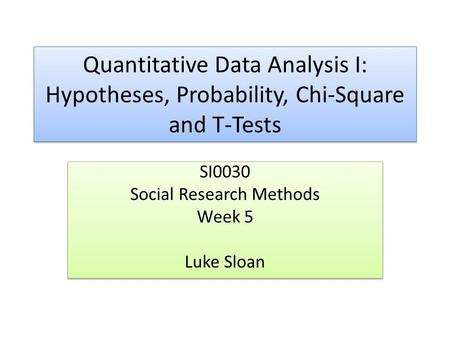 Quantitative Data Analysis I: Hypotheses, Probability, Chi-Square and T-Tests SI0030 Social Research Methods Week 5 Luke Sloan SI0030 Social Research Methods.