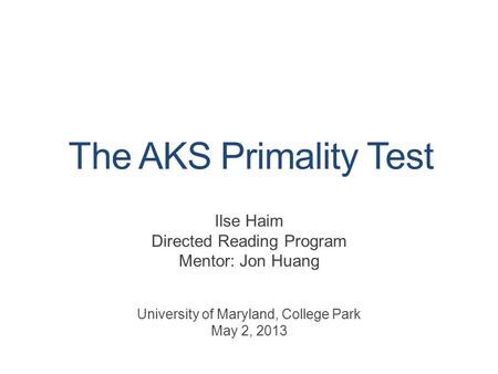The AKS Primality Test Ilse Haim Directed Reading Program Mentor: Jon Huang University of Maryland, College Park May 2, 2013.