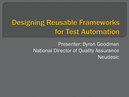 Presenter: Byron Goodman National Director of Quality Assurance Neudesic.